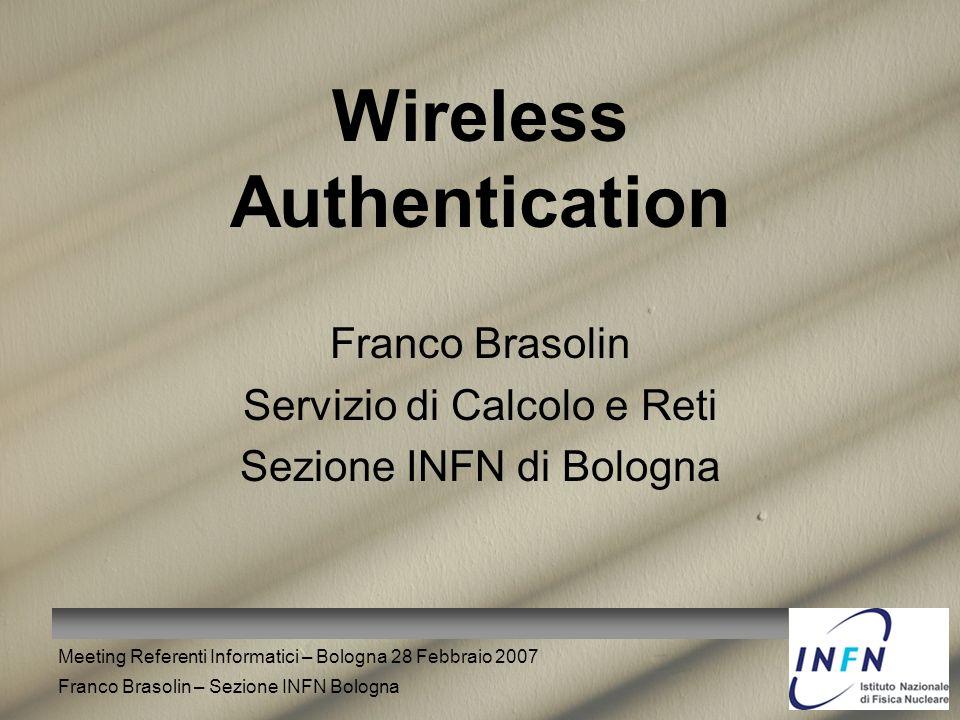 Meeting Referenti Informatici – Bologna 28 Febbraio 2007 Franco Brasolin – Sezione INFN Bologna Wireless Authentication Franco Brasolin Servizio di Ca