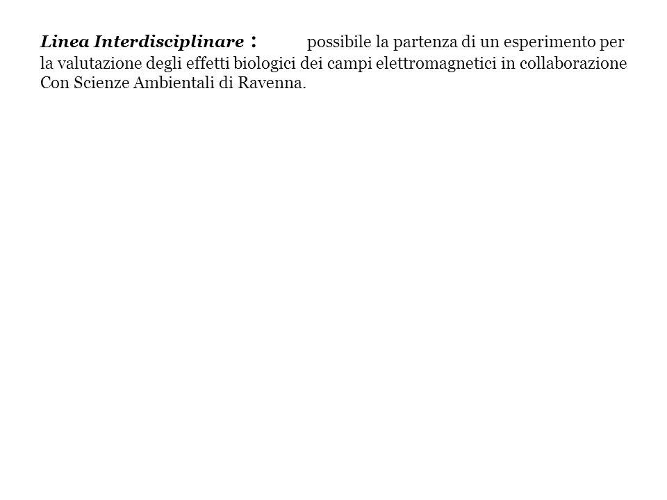 Linea Interdisciplinare : possibile la partenza di un esperimento per la valutazione degli effetti biologici dei campi elettromagnetici in collaborazione Con Scienze Ambientali di Ravenna.