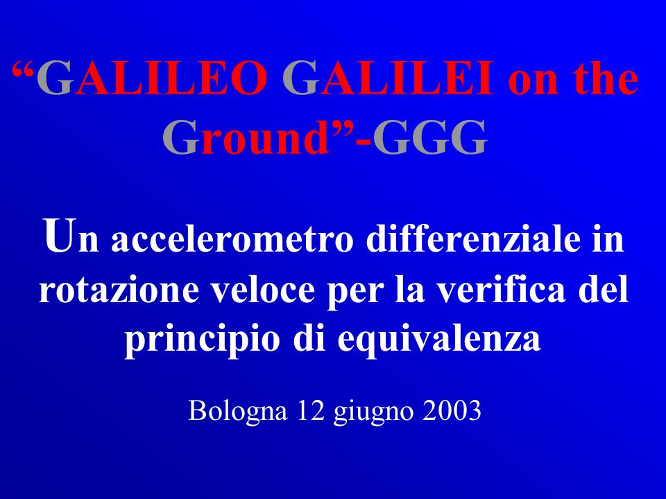 GALILEO GALILEI on the Ground-GGG U n accelerometro differenziale in rotazione veloce per la verifica del principio di equivalenza Bologna 12 giugno 2003