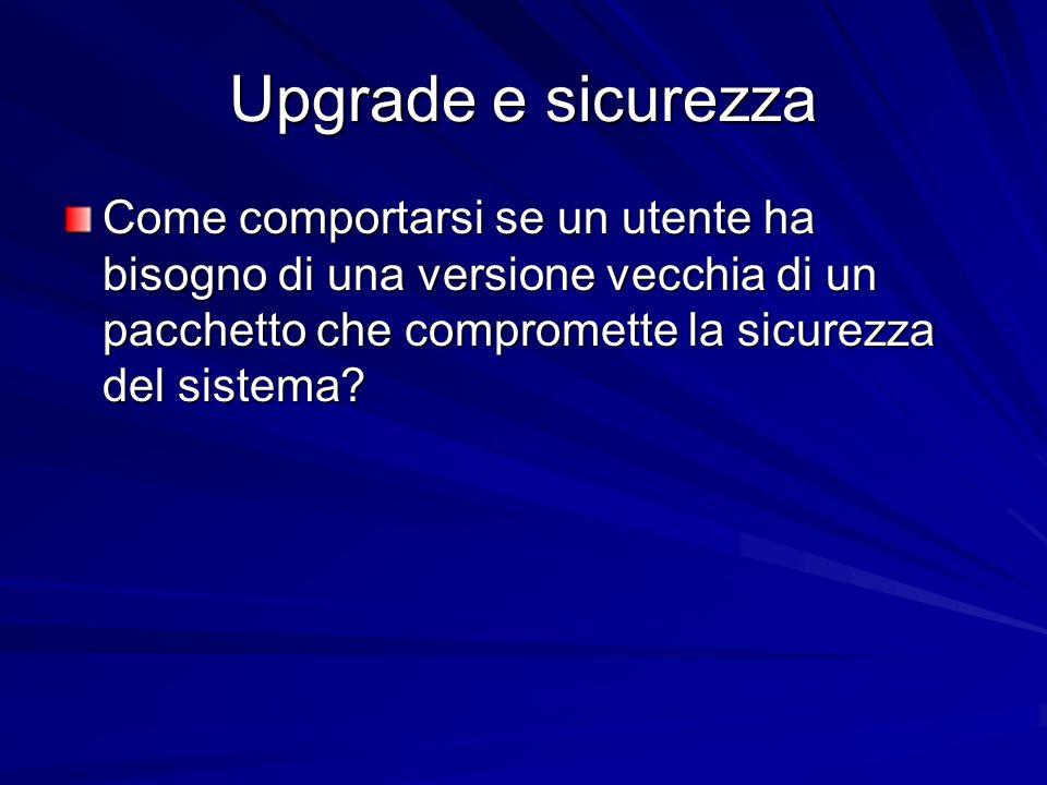 Upgrade e sicurezza Come comportarsi se un utente ha bisogno di una versione vecchia di un pacchetto che compromette la sicurezza del sistema?