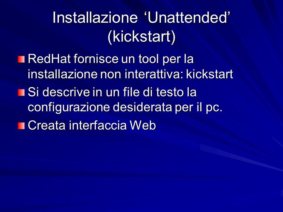 Installazione Unattended (kickstart) RedHat fornisce un tool per la installazione non interattiva: kickstart Si descrive in un file di testo la configurazione desiderata per il pc.
