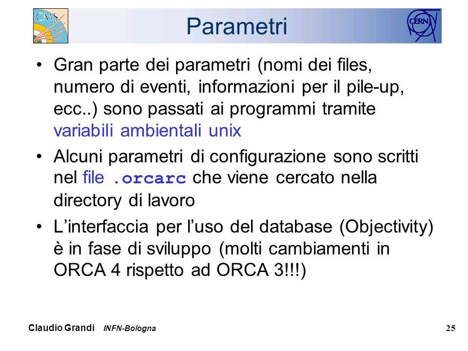 Claudio Grandi INFN-Bologna 25 Parametri Gran parte dei parametri (nomi dei files, numero di eventi, informazioni per il pile-up, ecc..) sono passati ai programmi tramite variabili ambientali unix Alcuni parametri di configurazione sono scritti nel file.orcarc che viene cercato nella directory di lavoro Linterfaccia per luso del database (Objectivity) è in fase di sviluppo (molti cambiamenti in ORCA 4 rispetto ad ORCA 3!!!)