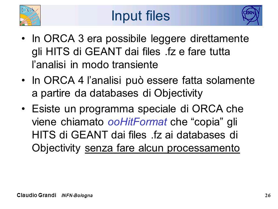 Claudio Grandi INFN-Bologna 26 Input files In ORCA 3 era possibile leggere direttamente gli HITS di GEANT dai files.fz e fare tutta lanalisi in modo transiente In ORCA 4 lanalisi può essere fatta solamente a partire da databases di Objectivity Esiste un programma speciale di ORCA che viene chiamato ooHitFormat che copia gli HITS di GEANT dai files.fz ai databases di Objectivity senza fare alcun processamento