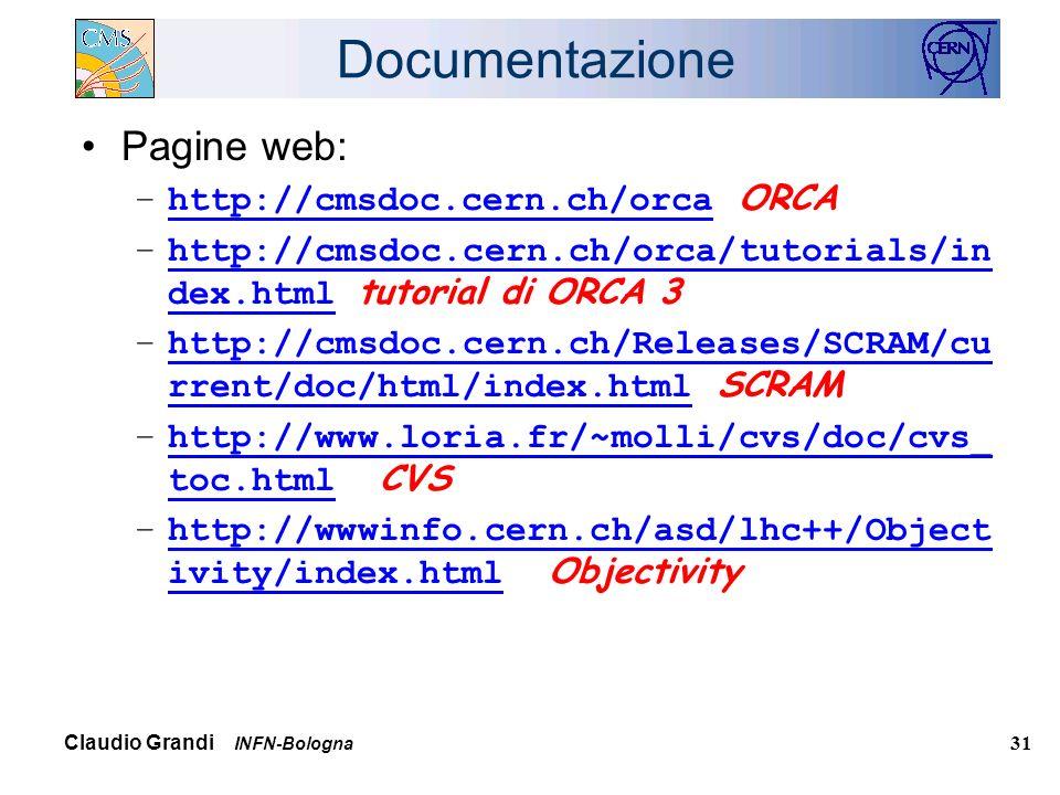 Claudio Grandi INFN-Bologna 31 Documentazione Pagine web: –http://cmsdoc.cern.ch/orca ORCAhttp://cmsdoc.cern.ch/orca –http://cmsdoc.cern.ch/orca/tutorials/in dex.html tutorial di ORCA 3http://cmsdoc.cern.ch/orca/tutorials/in dex.html –http://cmsdoc.cern.ch/Releases/SCRAM/cu rrent/doc/html/index.html SCRAMhttp://cmsdoc.cern.ch/Releases/SCRAM/cu rrent/doc/html/index.html –http://www.loria.fr/~molli/cvs/doc/cvs_ toc.html CVShttp://www.loria.fr/~molli/cvs/doc/cvs_ toc.html –http://wwwinfo.cern.ch/asd/lhc++/Object ivity/index.html Objectivityhttp://wwwinfo.cern.ch/asd/lhc++/Object ivity/index.html