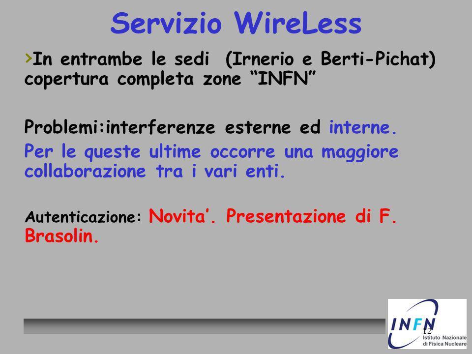 12 Servizio WireLess In entrambe le sedi (Irnerio e Berti-Pichat) copertura completa zone INFN Problemi:interferenze esterne ed interne. Per le queste