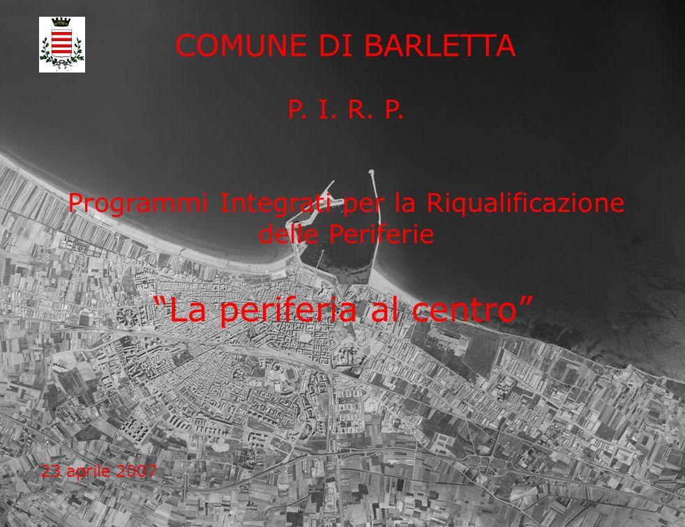 P. I. R. P. Programmi Integrati per la Riqualificazione delle Periferie COMUNE DI BARLETTA La periferia al centro 23 aprile 2007