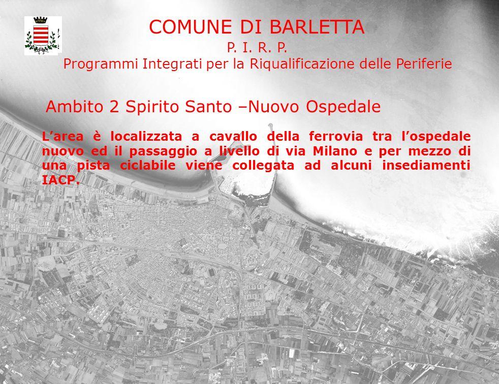 COMUNE DI BARLETTA P. I. R. P. Programmi Integrati per la Riqualificazione delle Periferie Larea è localizzata a cavallo della ferrovia tra lospedale