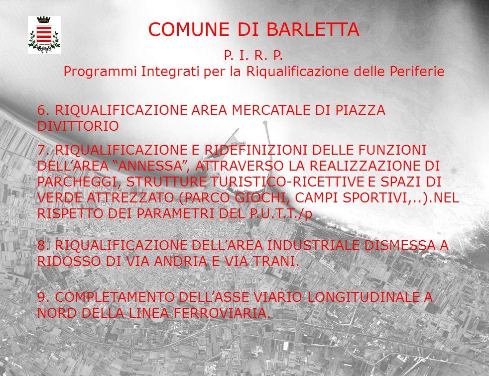 COMUNE DI BARLETTA P. I. R. P. Programmi Integrati per la Riqualificazione delle Periferie 6. RIQUALIFICAZIONE AREA MERCATALE DI PIAZZA DIVITTORIO 7.