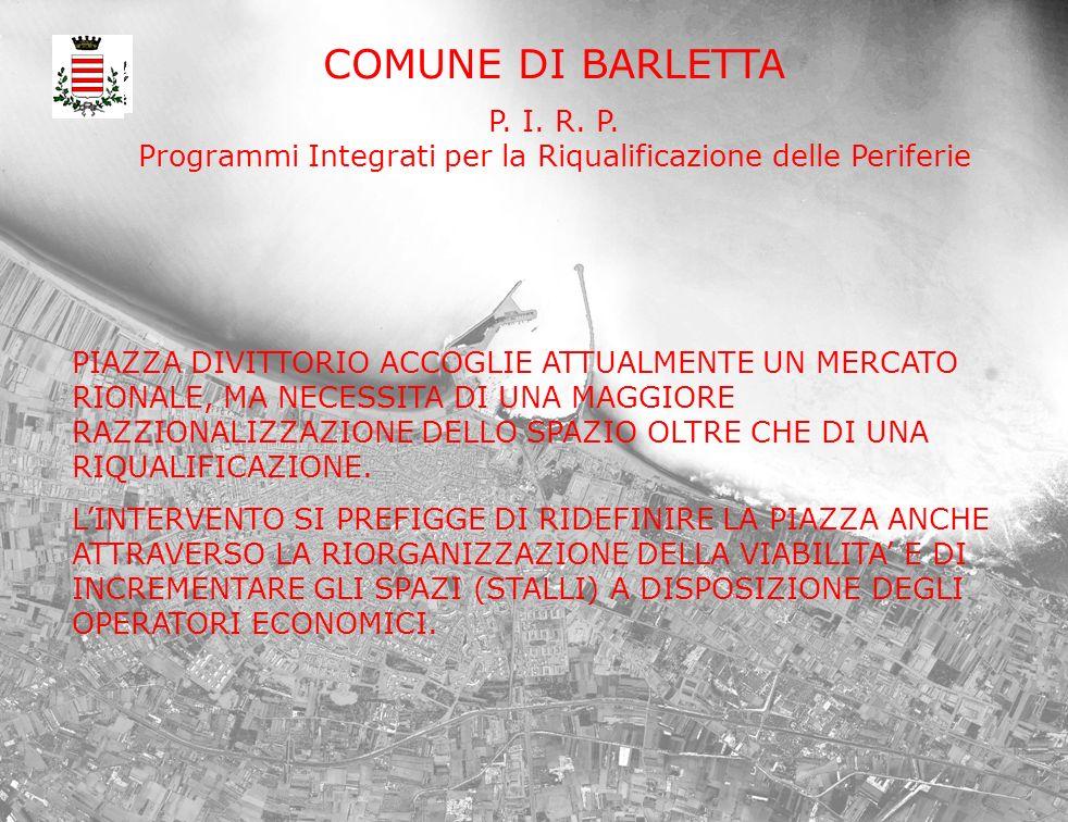 COMUNE DI BARLETTA P. I. R. P. Programmi Integrati per la Riqualificazione delle Periferie PIAZZA DIVITTORIO ACCOGLIE ATTUALMENTE UN MERCATO RIONALE,