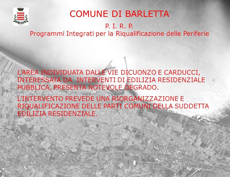 COMUNE DI BARLETTA P. I. R. P. Programmi Integrati per la Riqualificazione delle Periferie LAREA INDIVIDUATA DALLE VIE DICUONZO E CARDUCCI, INTERESSAT