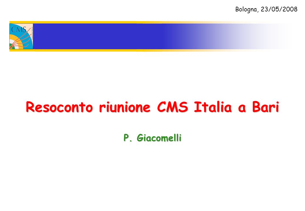 Resoconto riunione CMS Italia a Bari P. Giacomelli Bologna, 23/05/2008