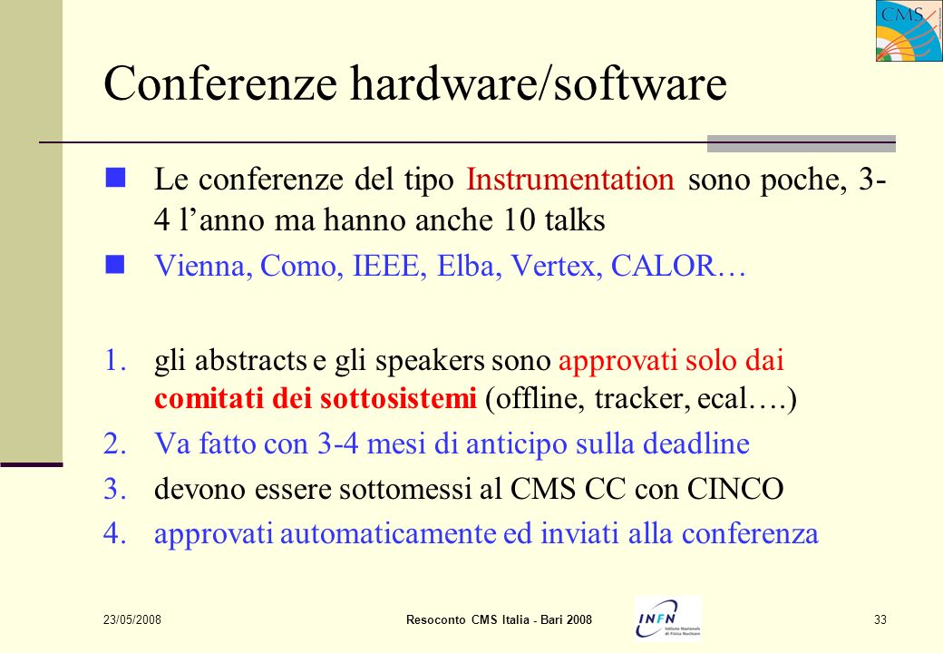 23/05/2008Resoconto CMS Italia - Bari 200833 Conferenze hardware/software Le conferenze del tipo Instrumentation sono poche, 3- 4 lanno ma hanno anche 10 talks Vienna, Como, IEEE, Elba, Vertex, CALOR… 1.gli abstracts e gli speakers sono approvati solo dai comitati dei sottosistemi (offline, tracker, ecal….) 2.Va fatto con 3-4 mesi di anticipo sulla deadline 3.devono essere sottomessi al CMS CC con CINCO 4.approvati automaticamente ed inviati alla conferenza