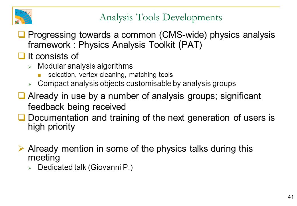 41 Analysis Tools Developments Progressing towards a common (CMS-wide) physics analysis framework : Physics Analysis Toolkit ( PAT) It consists of Modular analysis algorithms selection, vertex cleaning, matching tools Compact analysis objects customisable by analysis groups Already in use by a number of analysis groups; significant feedback being received Documentation and training of the next generation of users is high priority Already mention in some of the physics talks during this meeting Dedicated talk (Giovanni P.)