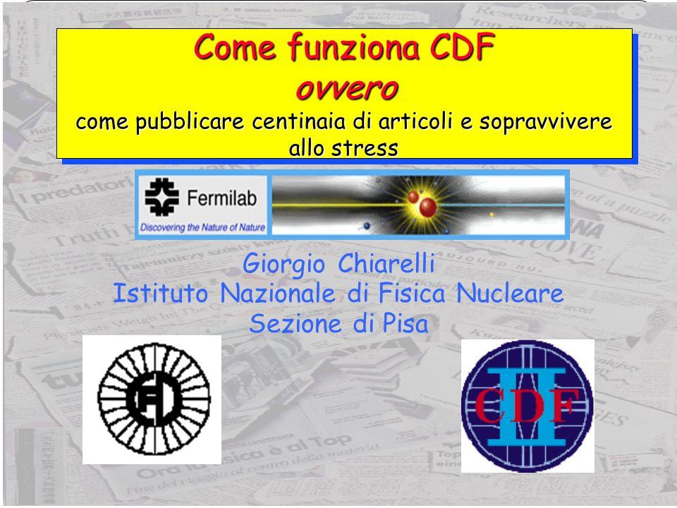 2 Giorgio Chiarelli, INFN PisaLHC Workshop, Bologna, 25 novembre 2006 Alcune informazioni CDF nasce alla fine degli anni 70 Primo TDR (Design Report) nel 1981 Primi eventi (1.6 TeV) nel 1985 Run nel 1988-1989 (Run 0) Primo spokes eletto (1989) Dai Physics Objects Groups ai Physics Groups Run I (1992-1996) Strutturazione dei gruppi di fisica (Top, B) Top evidence (94) & discovery (95) CDFII Run 2 (>2001) Comparsa del Physics Coordinator