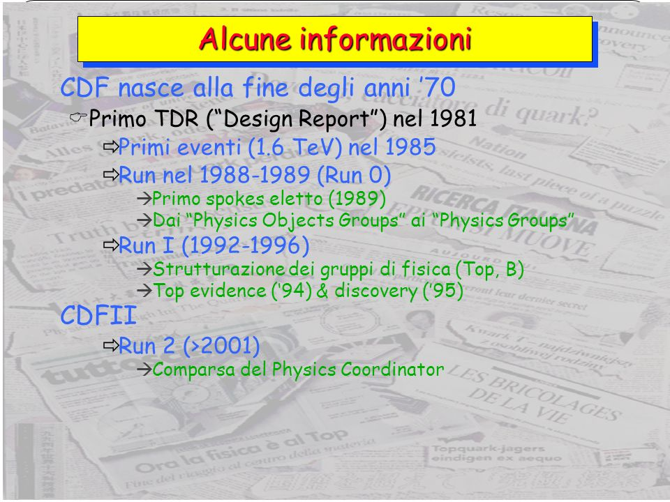 2 Giorgio Chiarelli, INFN PisaLHC Workshop, Bologna, 25 novembre 2006 Alcune informazioni CDF nasce alla fine degli anni 70 Primo TDR (Design Report) nel 1981 Primi eventi (1.6 TeV) nel 1985 Run nel 1988-1989 (Run 0) Primo spokes eletto (1989) Dai Physics Objects Groups ai Physics Groups Run I (1992-1996) Strutturazione dei gruppi di fisica (Top, B) Top evidence (94) & discovery (95) CDFII Run 2 (>2001) Comparsa del Physics Coordinator