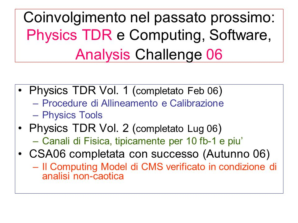 CMS Notes PTDR con autori INFN Totale di 28 CMS Notes nel 2006, vedi http://tenchini.home.cern.ch/tenchini/CMS_Note_Italiche_Anno_2006.html Muon3Higgs7 elec- 4QCD1 tau1TOP+ew4 Tracking2SUSY2 B-tag3B-phys1 Physics tools Physics Channels