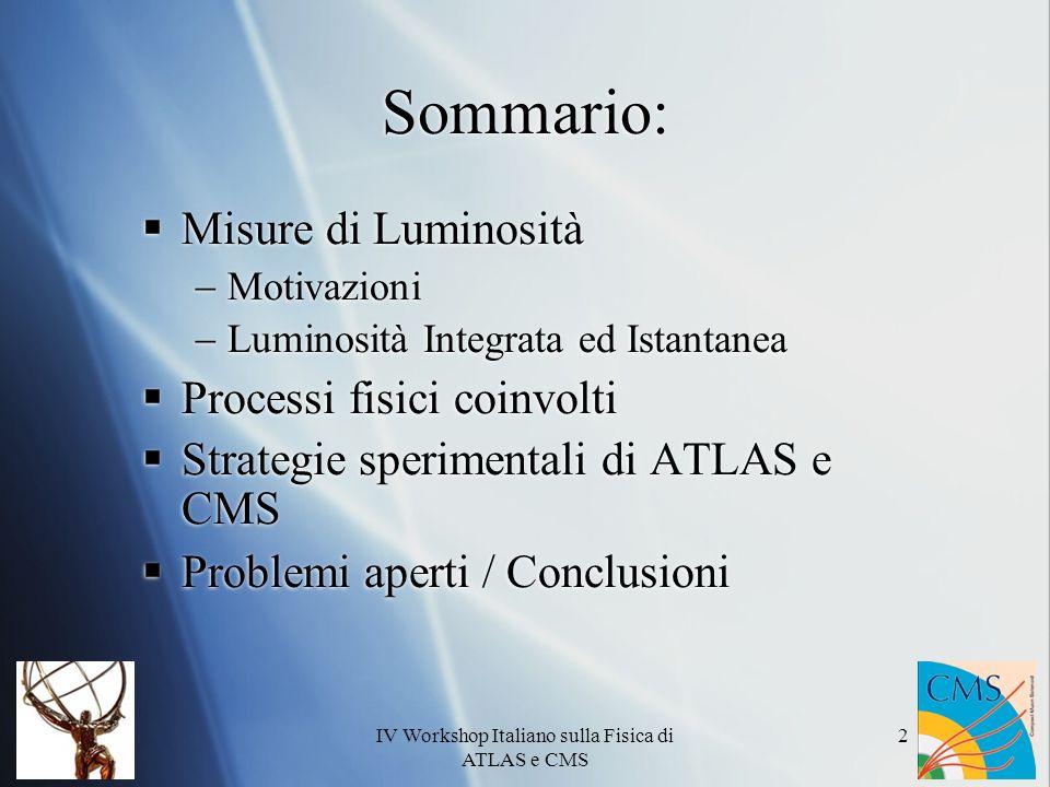 IV Workshop Italiano sulla Fisica di ATLAS e CMS 13 Luminosity Block LB:Intervallo temporale per cui è possibile definire un valore di luminosità istantanea costante (~ min) Per poter definire tali intervalli temporali è necessario avere un buon controllo della luminosità del fascio istante per istante (L) I dati acquisiti in ogni LB faranno riferimento al relativo valore di luminosità integrata Per poter definire tali intervalli temporali è necessario avere un buon controllo della luminosità del fascio istante per istante (L) I dati acquisiti in ogni LB faranno riferimento al relativo valore di luminosità integrata DATALBn