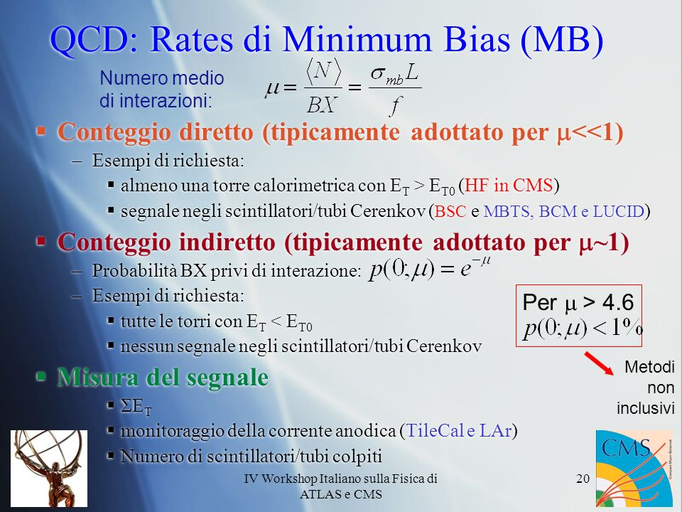 IV Workshop Italiano sulla Fisica di ATLAS e CMS 20 QCD: Rates di Minimum Bias (MB) Conteggio diretto (tipicamente adottato per <<1) Esempi di richiesta: almeno una torre calorimetrica con E T > E T0 (HF in CMS) segnale negli scintillatori/tubi Cerenkov ( BSC e MBTS, BCM e LUCID ) Conteggio indiretto (tipicamente adottato per ~1) Probabilità BX privi di interazione: Esempi di richiesta: tutte le torri con E T < E T0 nessun segnale negli scintillatori/tubi Cerenkov Misura del segnale E T monitoraggio della corrente anodica (TileCal e LAr) Numero di scintillatori/tubi colpiti Conteggio diretto (tipicamente adottato per <<1) Esempi di richiesta: almeno una torre calorimetrica con E T > E T0 (HF in CMS) segnale negli scintillatori/tubi Cerenkov ( BSC e MBTS, BCM e LUCID ) Conteggio indiretto (tipicamente adottato per ~1) Probabilità BX privi di interazione: Esempi di richiesta: tutte le torri con E T < E T0 nessun segnale negli scintillatori/tubi Cerenkov Misura del segnale E T monitoraggio della corrente anodica (TileCal e LAr) Numero di scintillatori/tubi colpiti Numero medio di interazioni: Per > 4.6 Metodi non inclusivi