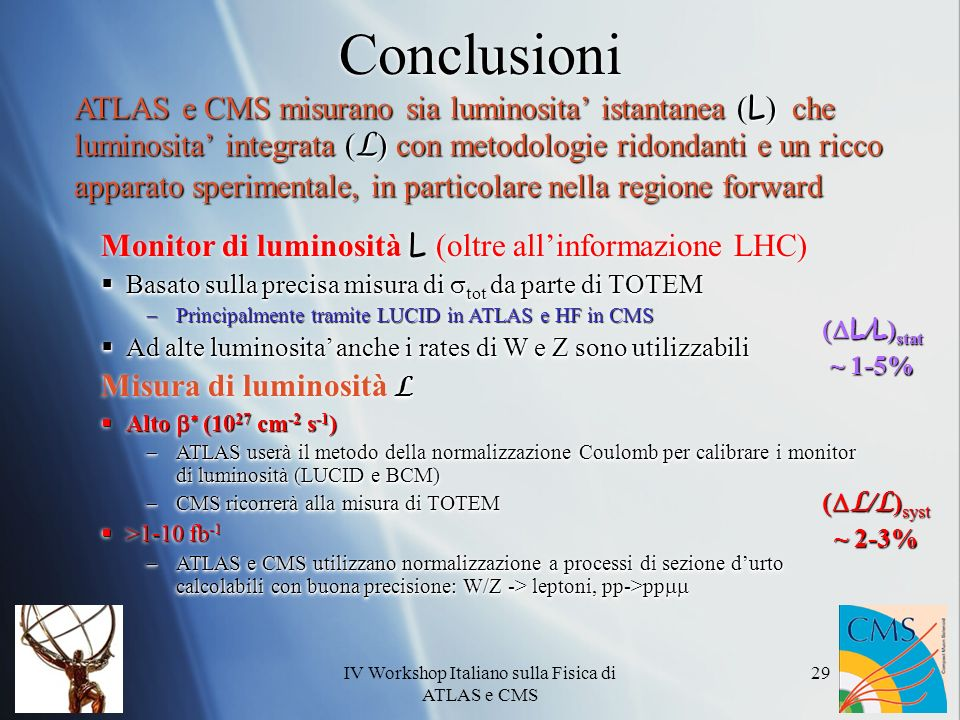 IV Workshop Italiano sulla Fisica di ATLAS e CMS 29 Conclusioni ATLAS e CMS misurano sia luminosita istantanea ( L ) che luminosita integrata ( L ) con metodologie ridondanti e un ricco apparato sperimentale, in particolare nella regione forward L / L ) stat ~ 1-5% L / L ) stat ~ 1-5% L / L ) syst ~ 2-3% L / L ) syst ~ 2-3% Monitor di luminosità L (oltre allinformazione LHC) Basato sulla precisa misura di tot da parte di TOTEM Basato sulla precisa misura di tot da parte di TOTEM Principalmente tramite LUCID in ATLAS e HF in CMS Principalmente tramite LUCID in ATLAS e HF in CMS Ad alte luminosita anche i rates di W e Z sono utilizzabili Ad alte luminosita anche i rates di W e Z sono utilizzabili L Misura di luminosità L Alto (10 27 cm -2 s -1 ) Alto (10 27 cm -2 s -1 ) ATLAS userà il metodo della normalizzazione Coulomb per calibrare i monitor di luminosità (LUCID e BCM) ATLAS userà il metodo della normalizzazione Coulomb per calibrare i monitor di luminosità (LUCID e BCM) CMS ricorrerà alla misura di TOTEM CMS ricorrerà alla misura di TOTEM >1-10 fb -1 >1-10 fb -1 ATLAS e CMS utilizzano normalizzazione a processi di sezione durto calcolabili con buona precisione: W/Z -> leptoni, pp->pp ATLAS e CMS utilizzano normalizzazione a processi di sezione durto calcolabili con buona precisione: W/Z -> leptoni, pp->pp Monitor di luminosità L (oltre allinformazione LHC) Basato sulla precisa misura di tot da parte di TOTEM Basato sulla precisa misura di tot da parte di TOTEM Principalmente tramite LUCID in ATLAS e HF in CMS Principalmente tramite LUCID in ATLAS e HF in CMS Ad alte luminosita anche i rates di W e Z sono utilizzabili Ad alte luminosita anche i rates di W e Z sono utilizzabili L Misura di luminosità L Alto (10 27 cm -2 s -1 ) Alto (10 27 cm -2 s -1 ) ATLAS userà il metodo della normalizzazione Coulomb per calibrare i monitor di luminosità (LUCID e BCM) ATLAS userà il metodo della normalizzazione Coulomb per calibrare i monitor di luminosità (LUCID e BCM) CMS ricorr