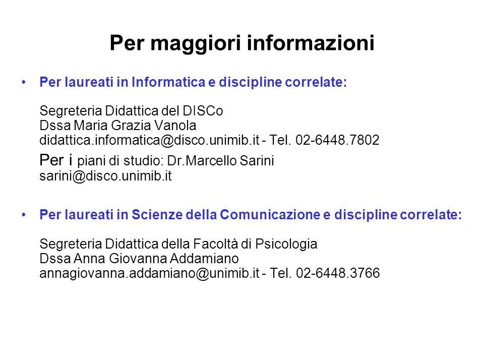 Per laureati in Informatica e discipline correlate: Segreteria Didattica del DISCo Dssa Maria Grazia Vanola didattica.informatica@disco.unimib.it - Te