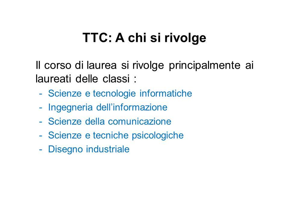 TTC: A chi si rivolge Il corso di laurea si rivolge principalmente ai laureati delle classi : -Scienze e tecnologie informatiche -Ingegneria dellinfor