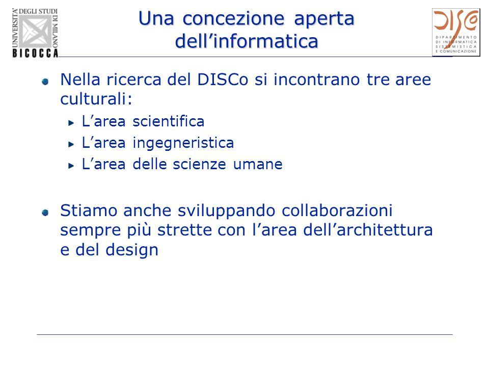 Una concezione aperta dellinformatica Nella ricerca del DISCo si incontrano tre aree culturali: Larea scientifica Larea ingegneristica Larea delle sci