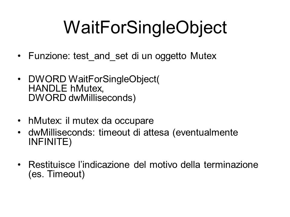 WaitForSingleObject Funzione: test_and_set di un oggetto Mutex DWORD WaitForSingleObject( HANDLE hMutex, DWORD dwMilliseconds) hMutex: il mutex da occ