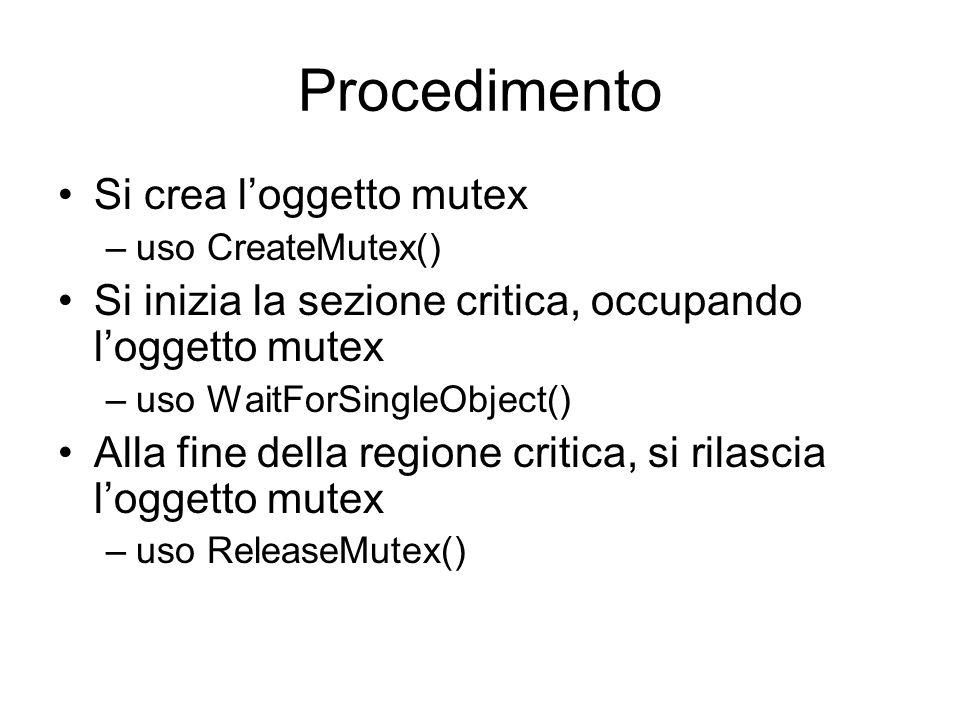 CreateMutex Funzione: creazione di un nuovo oggetto Mutex HANDLE CreateMutex( LPSECURITY_ATTRIBUTES lpMutexAttributes, BOOL bInitialOwner, LPCTSTR lpName) lpMutexAttributes: attributi di sicurezza bInitialOwner: se true, il Mutex viene risulta già occupato dal processo/thread che lo crea lpName: nome simbolico delloggetto Restituisce lo handle del Mutex creato