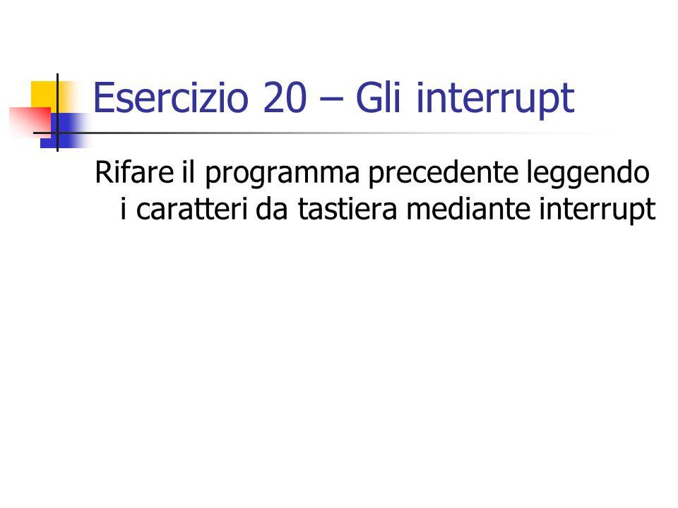 Esercizio 20 – Gli interrupt Rifare il programma precedente leggendo i caratteri da tastiera mediante interrupt