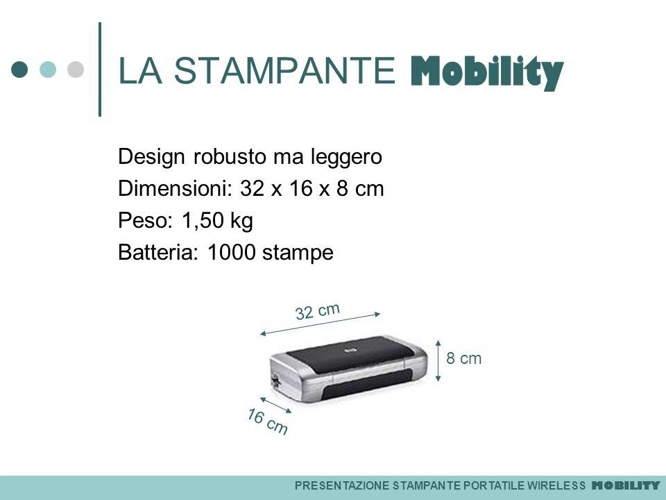 PRESENTAZIONE STAMPANTE PORTATILE WIRELESS MOBILITY LA STAMPANTE Design robusto ma leggero Dimensioni: 32 x 16 x 8 cm Peso: 1,50 kg Batteria: 1000 sta