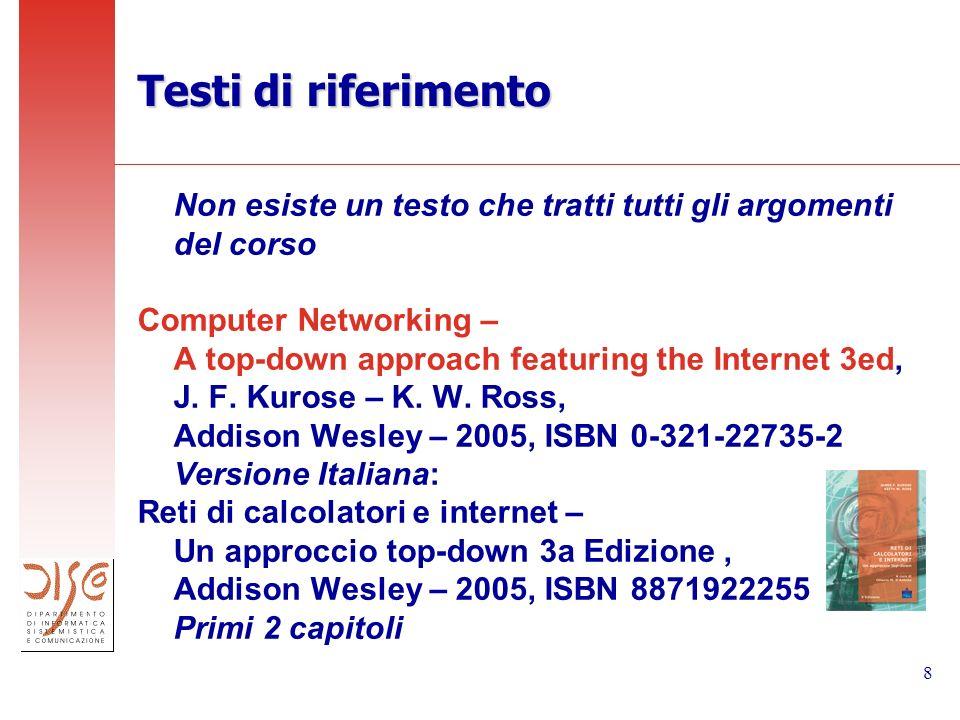 8 Testi di riferimento Non esiste un testo che tratti tutti gli argomenti del corso Computer Networking – A top-down approach featuring the Internet 3ed, J.