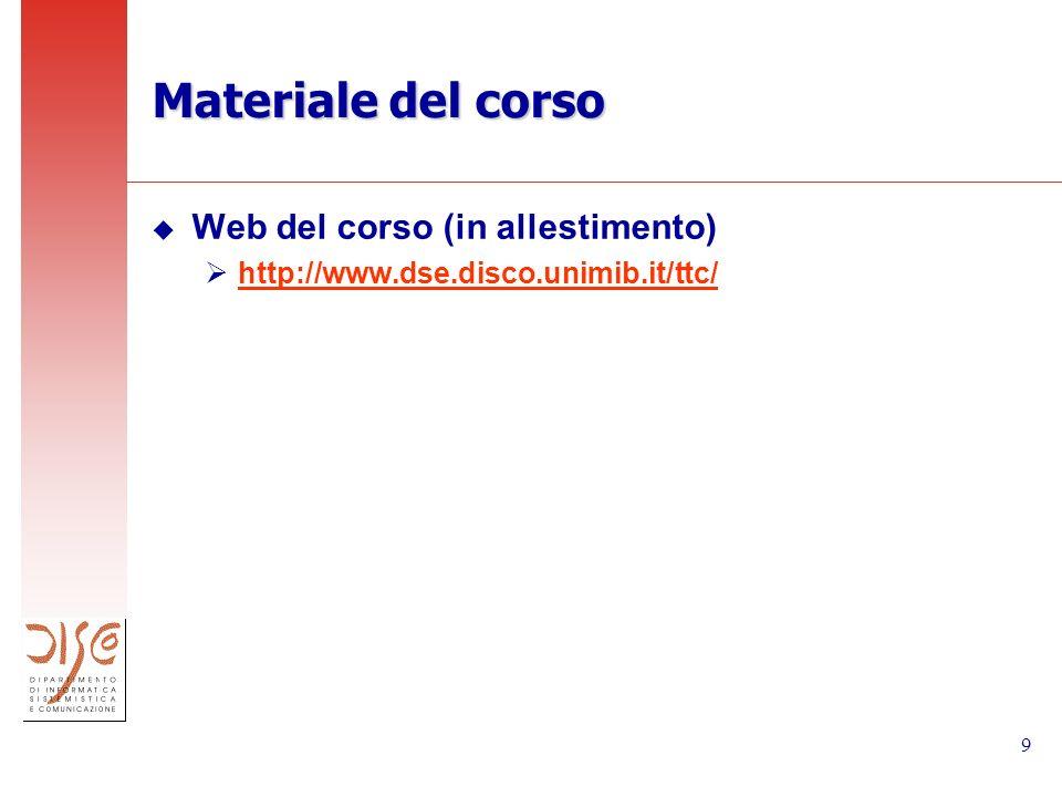 9 Materiale del corso u Web del corso (in allestimento) http://www.dse.disco.unimib.it/ttc/