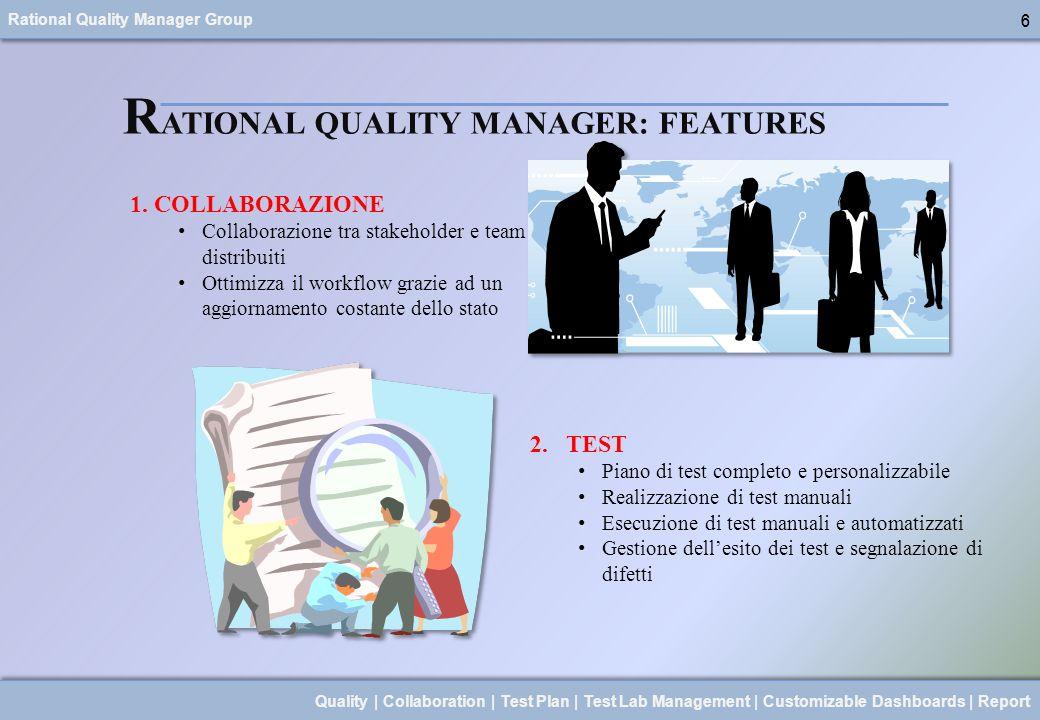 Rational Quality Manager Group 7 Quality | Collaboration | Test Plan | Test Lab Management | Customizable Dashboards | Report 7 R ATIONAL QUALITY MANAGER: FEATURES 3.AUTOMAZIONE Gestione del laboratorio di test Ottimizzazioni della copertura del test Integrazione con tutti i software IBM per la gestione del processo di sviluppo 4.REPORTING Attiva gestione del rischio utilizzando report Report personalizzati e formali