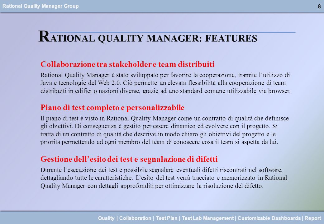 Rational Quality Manager Group 9 Quality | Collaboration | Test Plan | Test Lab Management | Customizable Dashboards | Report 9 R ATIONAL QUALITY MANAGER: FEATURES Gestione del laboratorio di test IBM Rational Quality Manager supporta lesecuzione distribuita tra le macchine fisiche e virtuali del laboratorio di test.