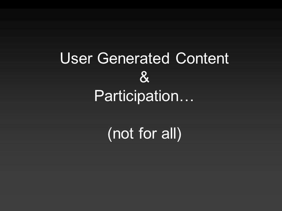 User Generated Content & Participation… (not for all)