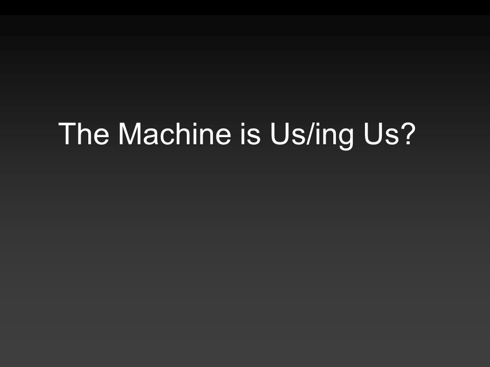 The Machine is Us/ing Us?