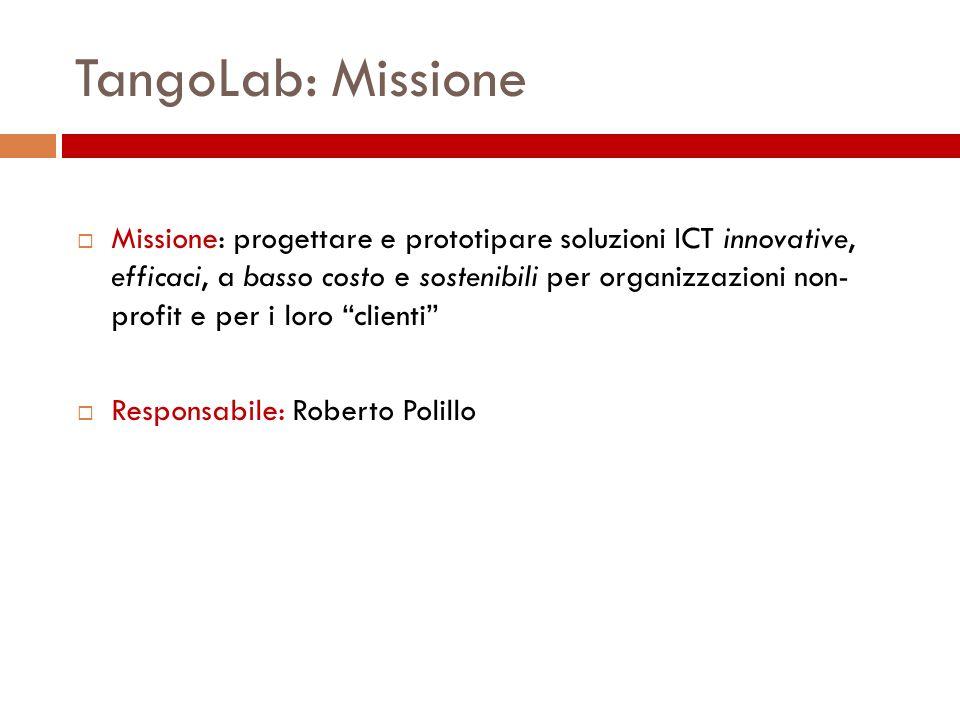 TangoLab: Missione Missione: progettare e prototipare soluzioni ICT innovative, efficaci, a basso costo e sostenibili per organizzazioni non- profit e per i loro clienti Responsabile: Roberto Polillo