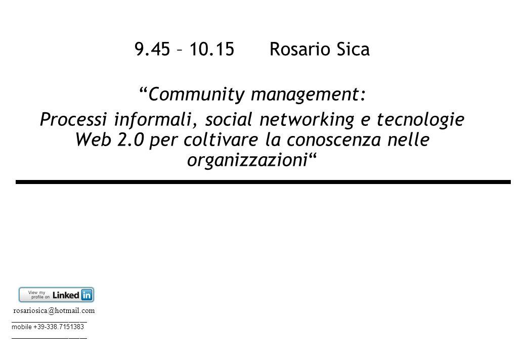 9.45 – 10.15 Rosario Sica Community management: Processi informali, social networking e tecnologie Web 2.0 per coltivare la conoscenza nelle organizzazioni rosariosica@hotmail.com _____________________ mobile +39-338.7151383 _____________________