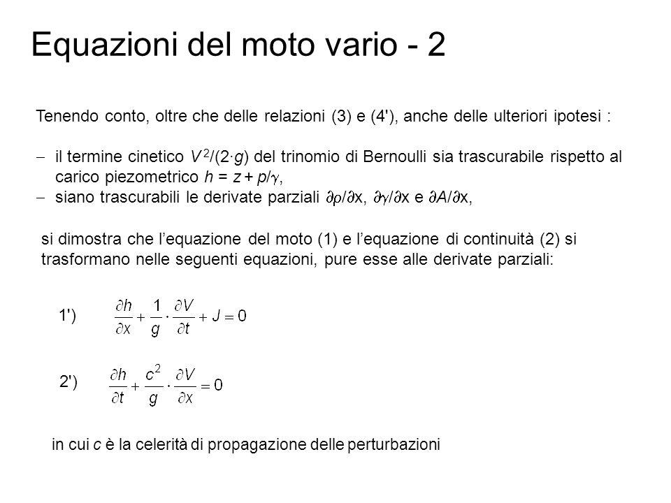 Equazioni del moto vario - 3 Se le perdite di carico sono trascurabili (J 0) la (1 ) e la (2 ), attraverso unulteriore opportuna derivazione rispetto al tempo t piuttosto che rispetto allo spazio x, possono essere trasformate nelluna o nellaltra delle seguenti equazioni, la cui forma matematica è quella tipica delle equazioni donda di DAlembert: i cui integrali generali sono esprimibili come: h = h – h 0 = F (x – c·t) + f (x + c·t) V·c/g = (V 0 – V)·c/g = F (x – c·t) – f (x + c·t) ove le funzioni F ed f sono da definire per ogni caso specifico in relazione alle condizioni al contorno e rappresentano rispettivamente la propagazione della perturbazione verso monte (la F) e verso valle (la f) [Joukowsky, 1898].