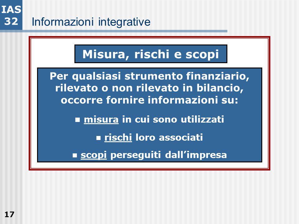 17 Informazioni integrative IAS 32 Misura, rischi e scopi Per qualsiasi strumento finanziario, rilevato o non rilevato in bilancio, occorre fornire in