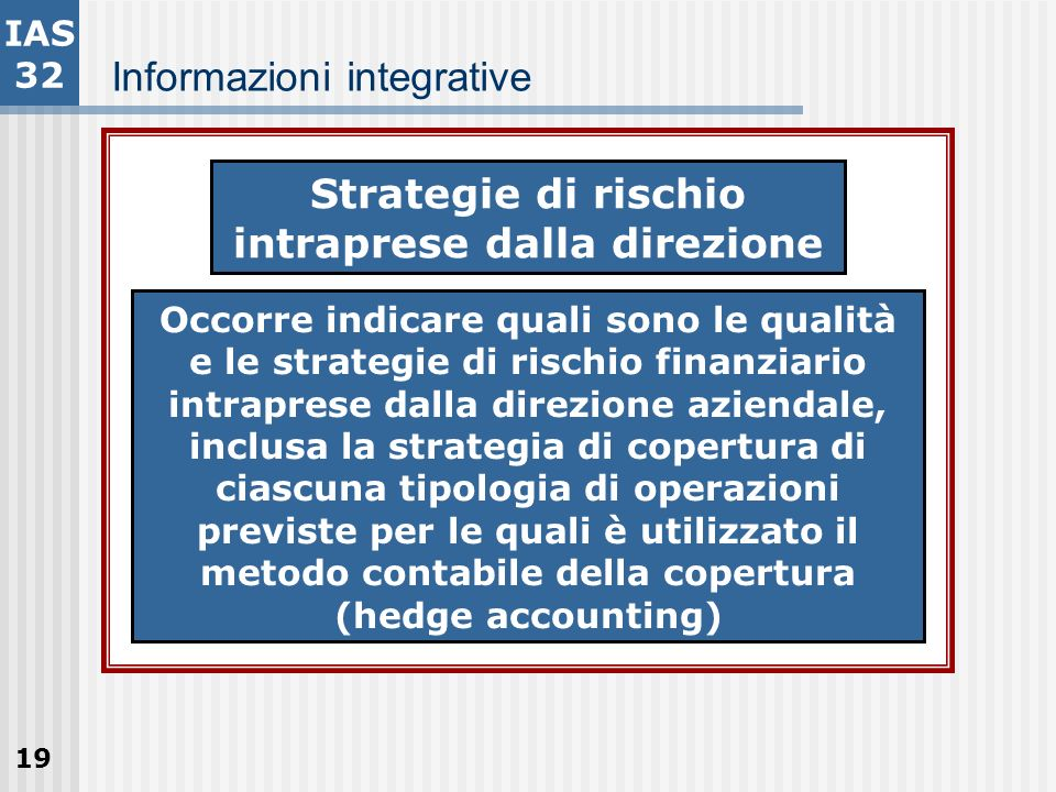 19 Informazioni integrative IAS 32 Strategie di rischio intraprese dalla direzione Occorre indicare quali sono le qualità e le strategie di rischio fi