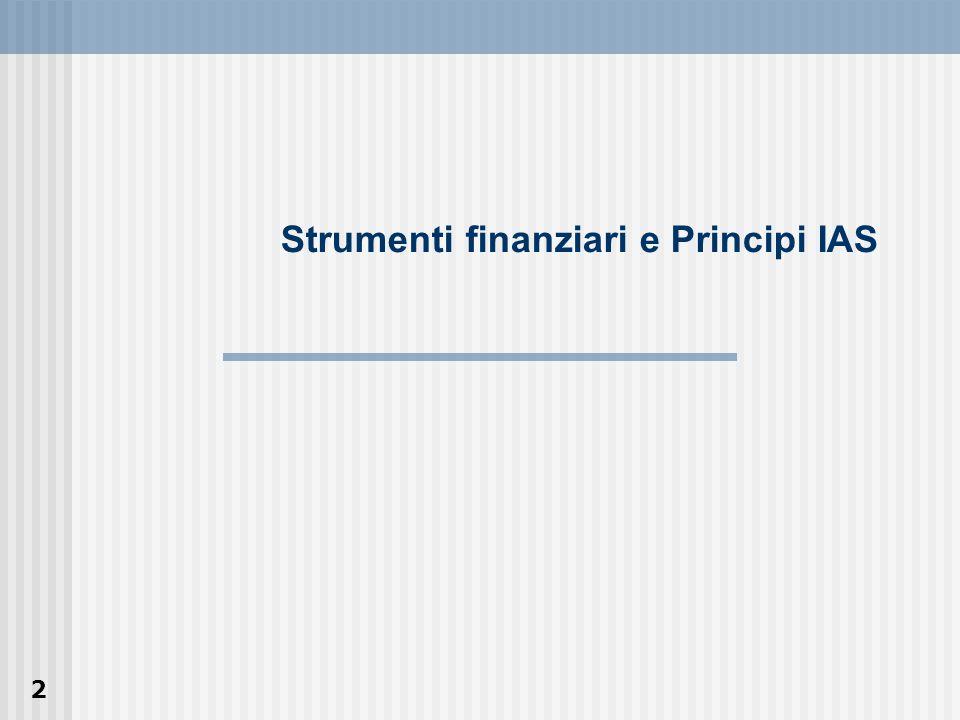 3 Strumenti finanziari: Esposizione nel bilancio e informazioni integrative IAS 32 Strumenti finanziari: Rilevazione e valutazione IAS 39 Unici due IAS non omologati dallUE In corso un Progetto di Improvement per una nuova versione di entrambi gli IAS (prevista per marzo 2004)