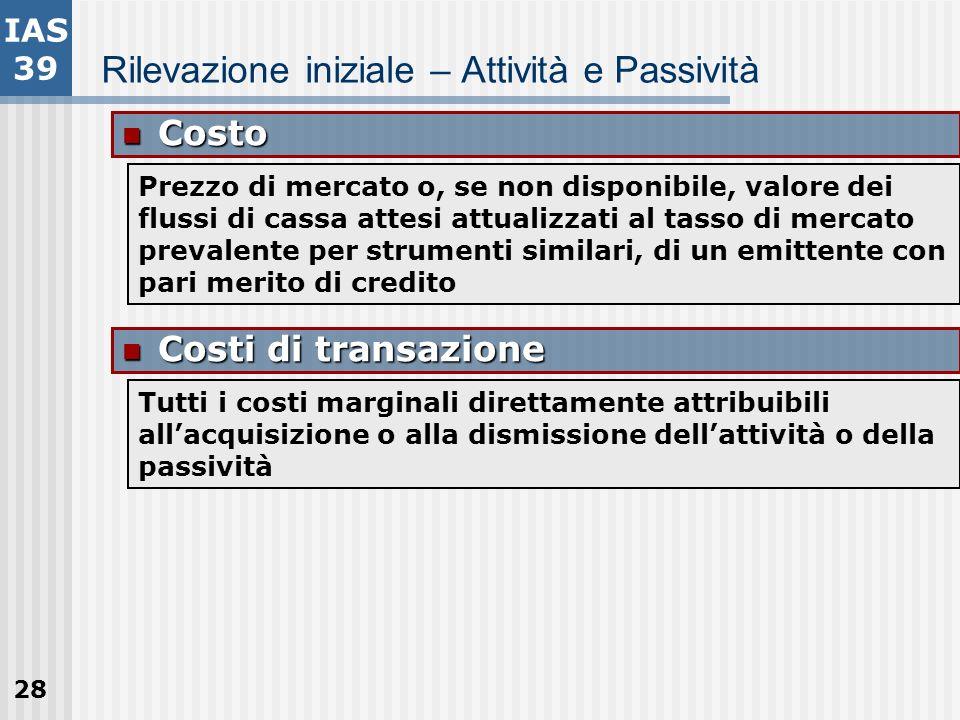28 Rilevazione iniziale – Attività e Passività Costo Costo Prezzo di mercato o, se non disponibile, valore dei flussi di cassa attesi attualizzati al