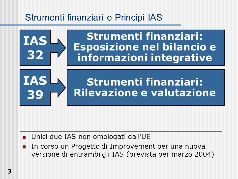 24 Classificazione degli strumenti finanziari CATEGORIEELEMENTI SOGGETTIVIELEMENTI OGGETTIVI HFT Strumento finanziario designato dallentità come HFT (management intent) Contratto o acquisto finalizzato a conseguire un profitto dalla variazione a breve termine nei prezzi e nei margini di mercato Rilevazione iniziale (ogni strumento finanziario può essere designato come HFT quando è rilevato inizialmente) Portafoglio che presenta un rapido turnover (fa parte di un portafoglio di specifici strumenti finanziari gestiti unitariamente per i quali cè evidenza di manifestazione di utili nel breve periodo) Derivato (tranne i derivati di copertura) HTM Effettiva intenzione di possedere fino a scadenza Effettiva capacità di possedere fino a scadenza (capacità finanziaria di supportare tale decisione) Attività finanziarie con pagamenti fissi e determinabili e scadenza fissa diversi da HFT e LROE IAS 39