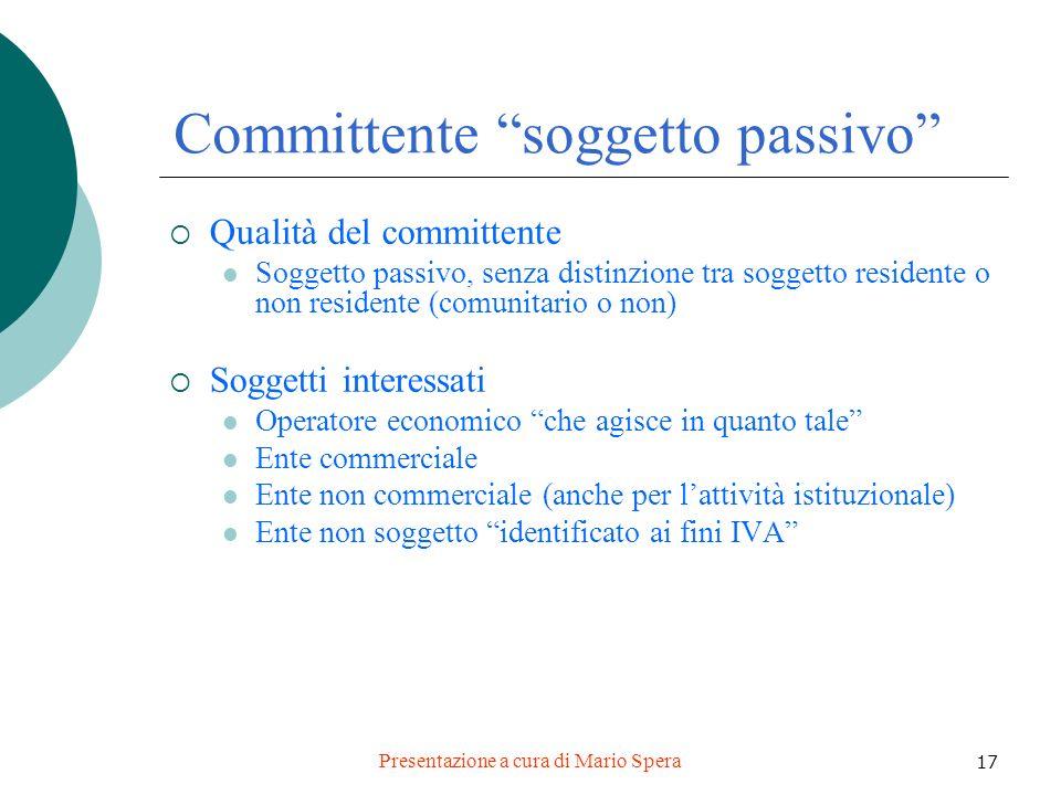 Presentazione a cura di Mario Spera 17 Committente soggetto passivo Qualità del committente Soggetto passivo, senza distinzione tra soggetto residente