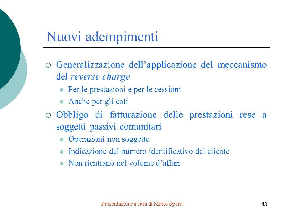 Presentazione a cura di Mario Spera 43 Nuovi adempimenti Generalizzazione dellapplicazione del meccanismo del reverse charge Per le prestazioni e per