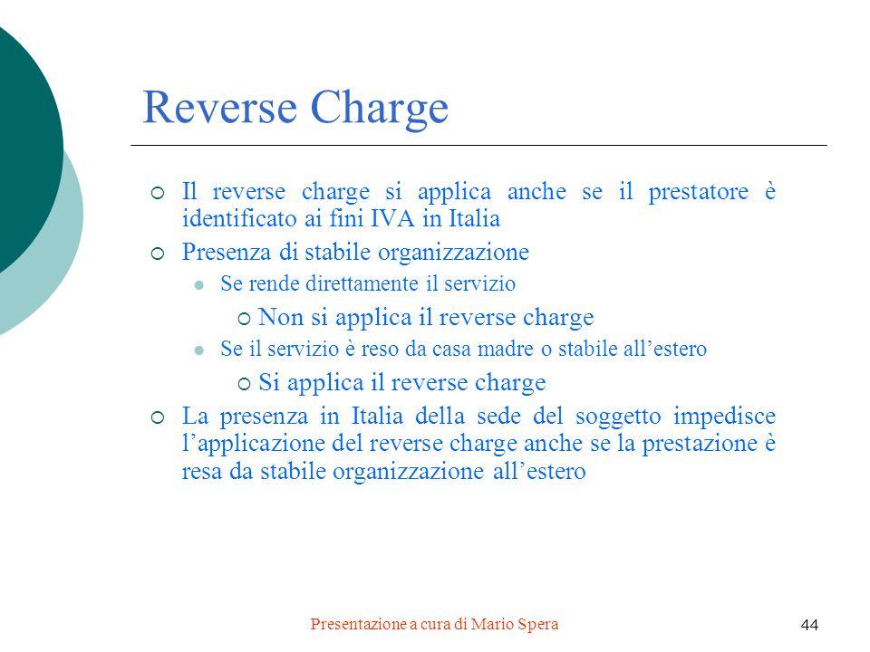 Presentazione a cura di Mario Spera 44 Reverse Charge Il reverse charge si applica anche se il prestatore è identificato ai fini IVA in Italia Presenz