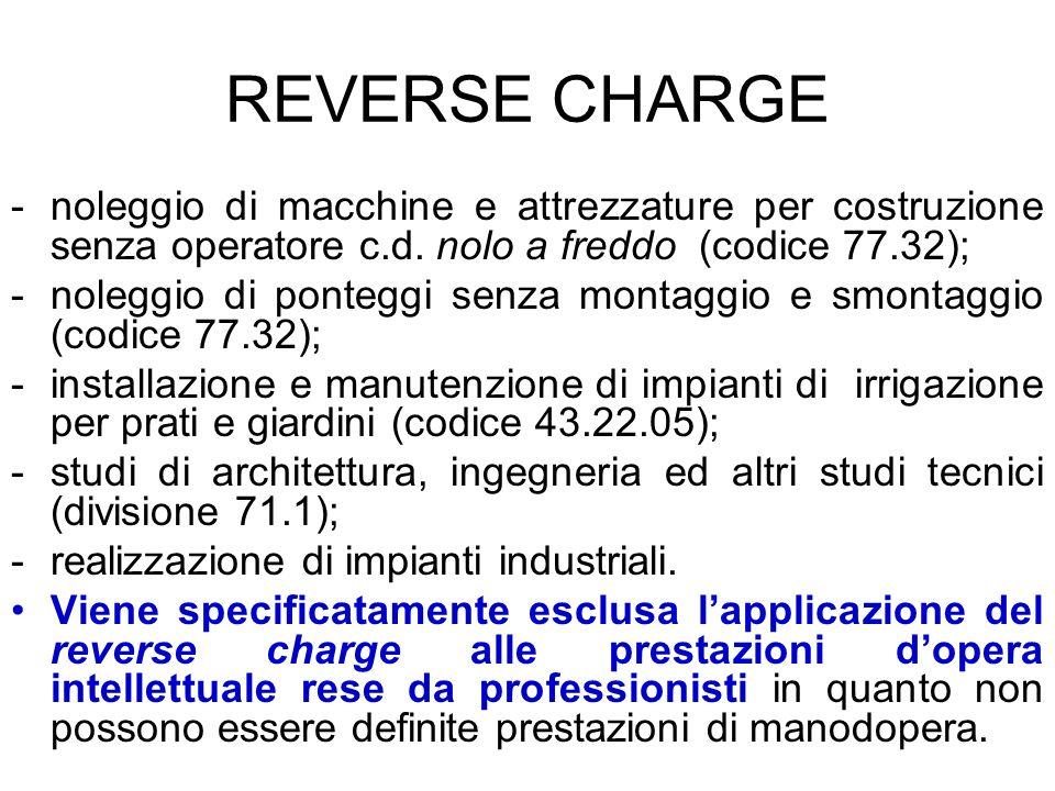 REVERSE CHARGE -noleggio di macchine e attrezzature per costruzione senza operatore c.d. nolo a freddo (codice 77.32); -noleggio di ponteggi senza mon