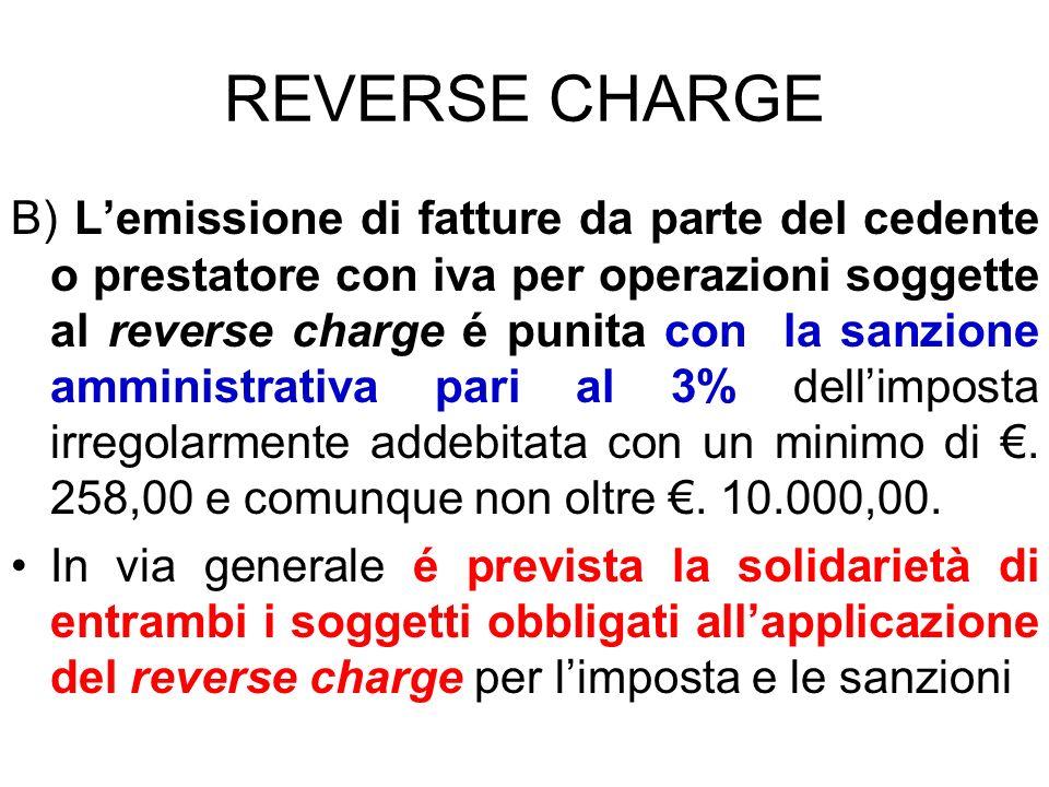 REVERSE CHARGE B) Lemissione di fatture da parte del cedente o prestatore con iva per operazioni soggette al reverse charge é punita con la sanzione a
