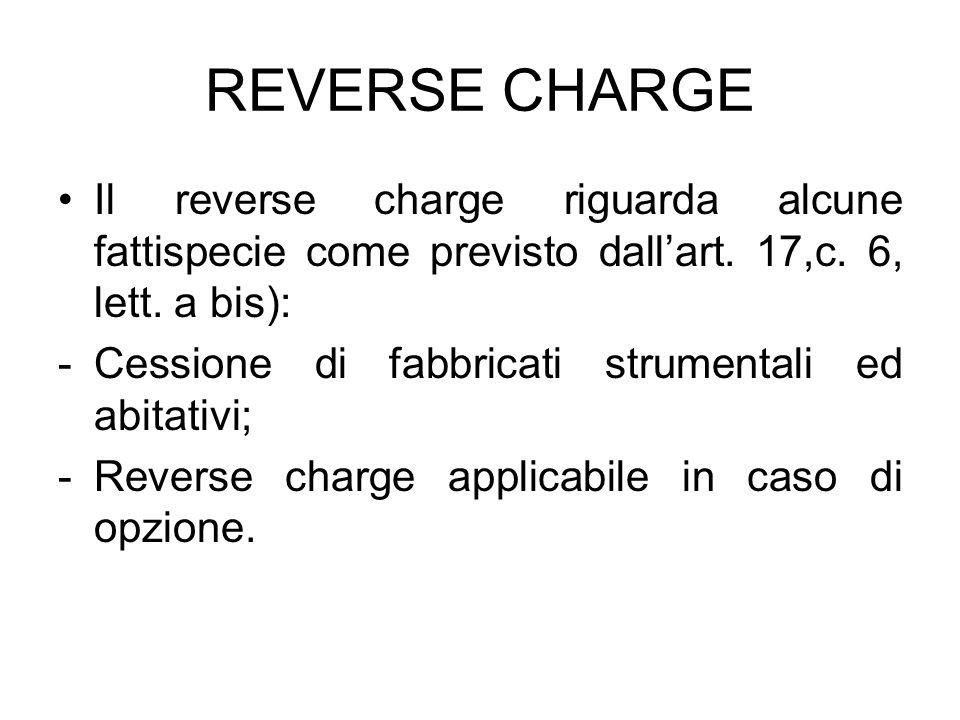 REVERSE CHARGE Il reverse charge riguarda alcune fattispecie come previsto dallart. 17,c. 6, lett. a bis): -Cessione di fabbricati strumentali ed abit